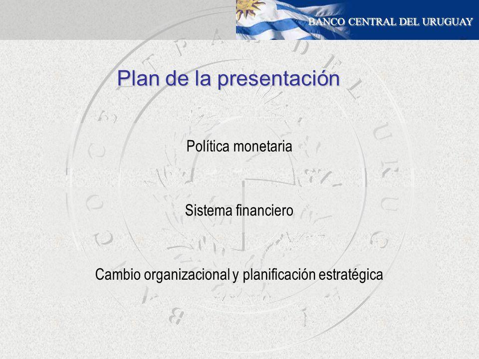 BANCO CENTRAL DEL URUGUAY Política monetaria Sistema financiero Plan de la presentación Cambio organizacional y planificación estratégica