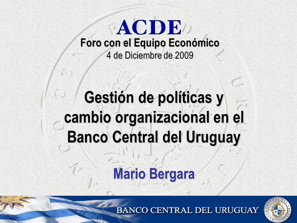 Foro con el Equipo Económico 4 de Diciembre de 2009 Gestión de políticas y cambio organizacional en el Banco Central del Uruguay Mario Bergara