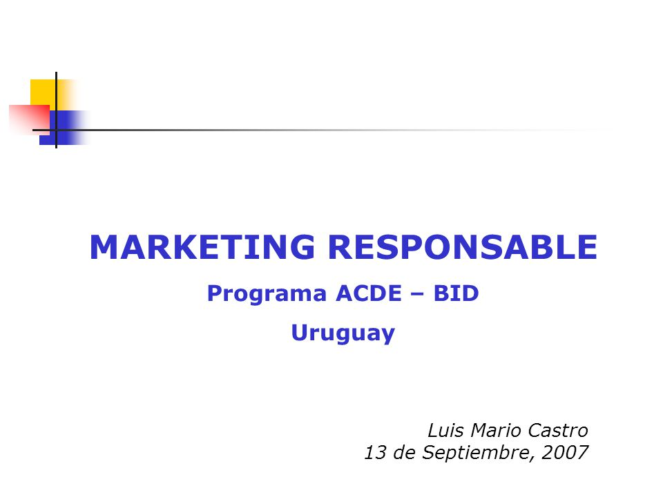 Luis Mario Castro 13 de Septiembre, 2007 MARKETING RESPONSABLE Programa ACDE – BID Uruguay