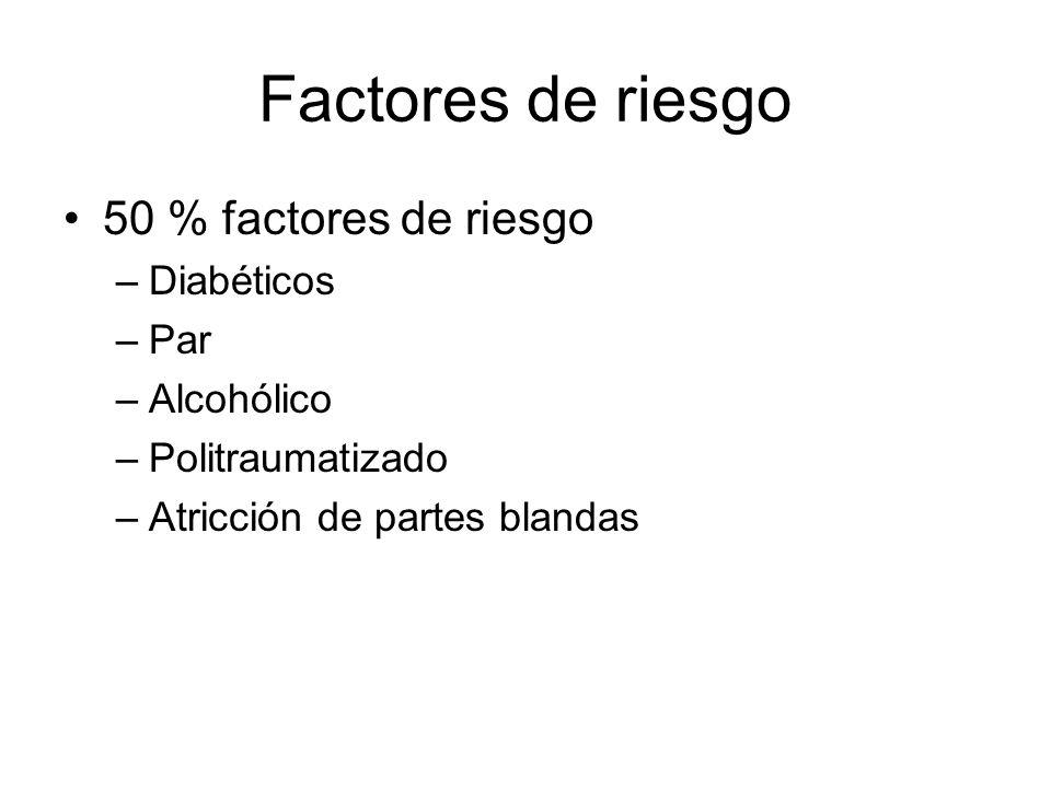 Factores de riesgo 50 % factores de riesgo –Diabéticos –Par –Alcohólico –Politraumatizado –Atricción de partes blandas