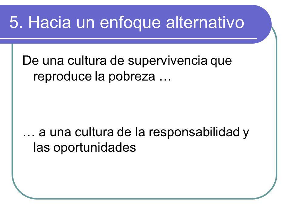 5. Hacia un enfoque alternativo De una cultura de supervivencia que reproduce la pobreza … … a una cultura de la responsabilidad y las oportunidades