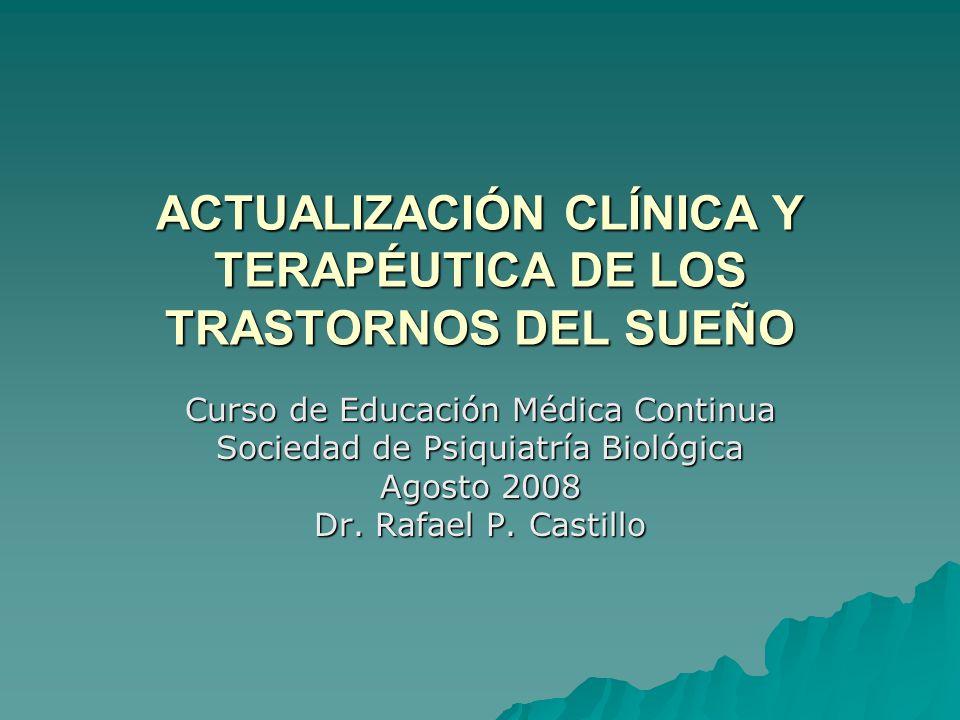 ACTUALIZACIÓN CLÍNICA Y TERAPÉUTICA DE LOS TRASTORNOS DEL SUEÑO Curso de Educación Médica Continua Sociedad de Psiquiatría Biológica Agosto 2008 Dr. R