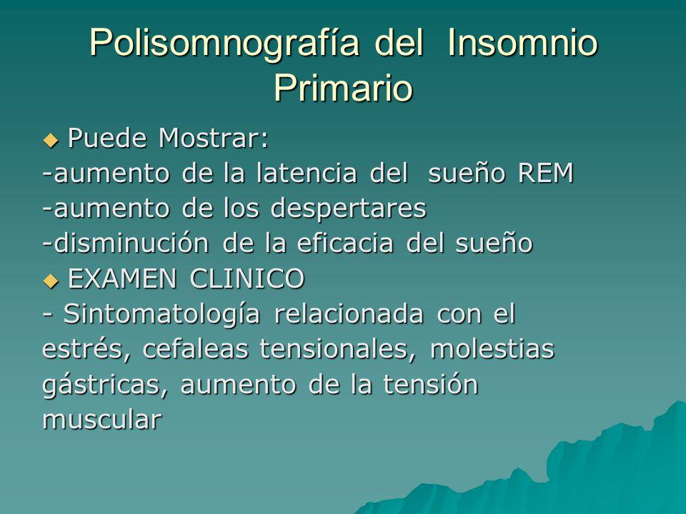 Polisomnografía del Insomnio Primario Puede Mostrar: Puede Mostrar: -aumento de la latencia del sueño REM -aumento de los despertares -disminución de