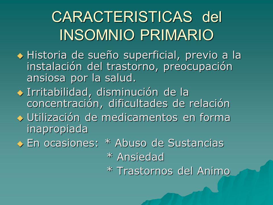 CARACTERISTICAS del INSOMNIO PRIMARIO Historia de sueño superficial, previo a la instalación del trastorno, preocupación ansiosa por la salud. Histori
