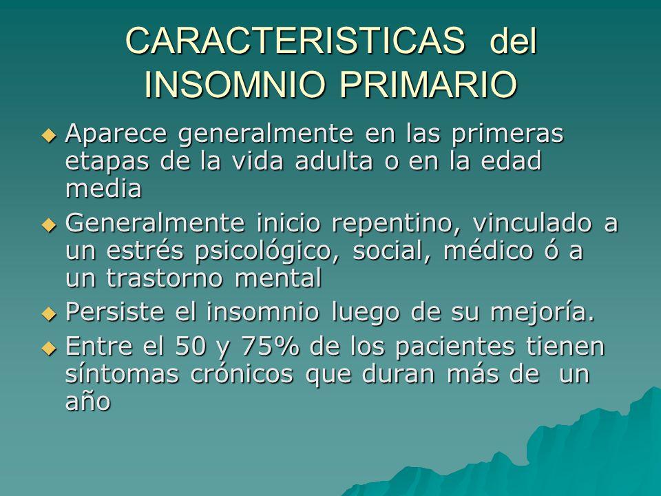 CARACTERISTICAS del INSOMNIO PRIMARIO Aparece generalmente en las primeras etapas de la vida adulta o en la edad media Aparece generalmente en las pri