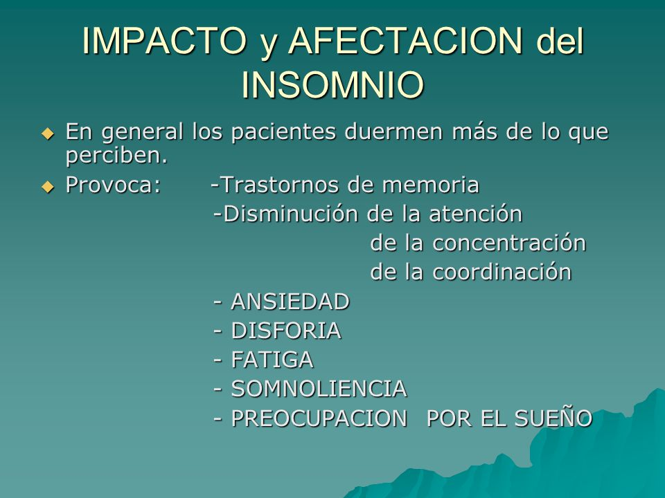 IMPACTO y AFECTACION del INSOMNIO En general los pacientes duermen más de lo que perciben. En general los pacientes duermen más de lo que perciben. Pr