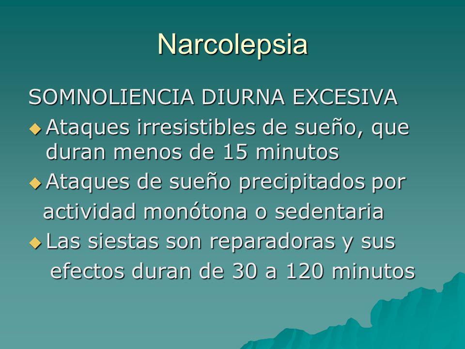 Narcolepsia SOMNOLIENCIA DIURNA EXCESIVA Ataques irresistibles de sueño, que duran menos de 15 minutos Ataques irresistibles de sueño, que duran menos