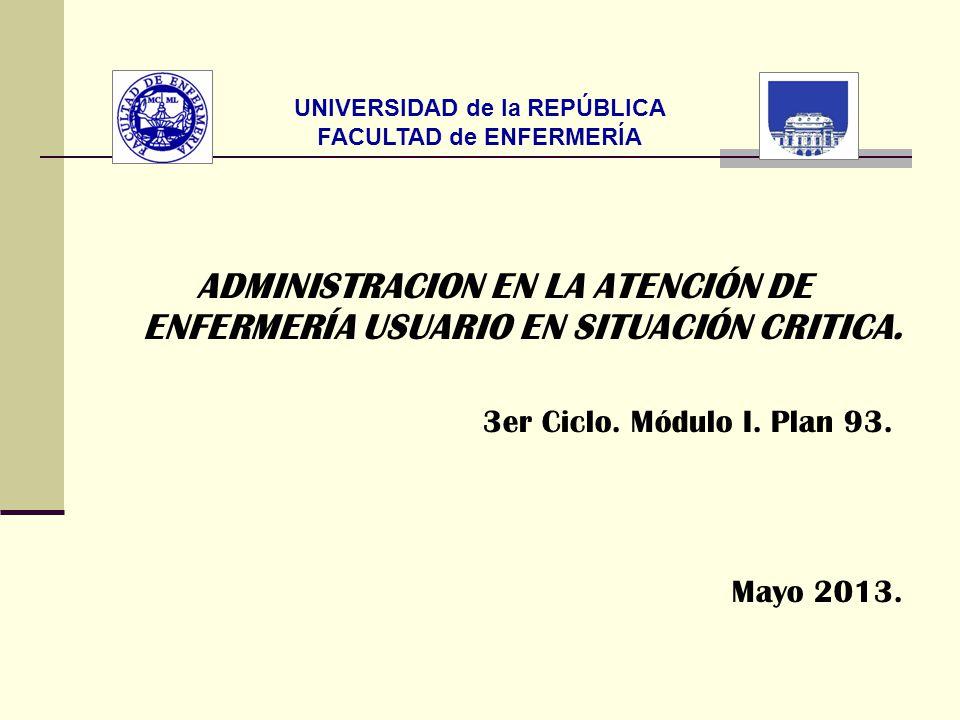 UNIVERSIDAD de la REPÚBLICA FACULTAD de ENFERMERÍA ADMINISTRACION EN LA ATENCIÓN DE ENFERMERÍA USUARIO EN SITUACIÓN CRITICA. 3er Ciclo. Módulo I. Plan
