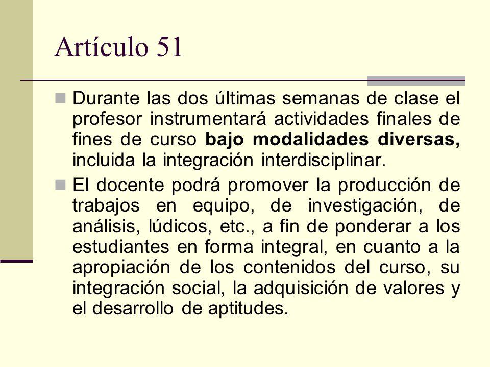 Artículo 51 Durante las dos últimas semanas de clase el profesor instrumentará actividades finales de fines de curso bajo modalidades diversas, incluida la integración interdisciplinar.
