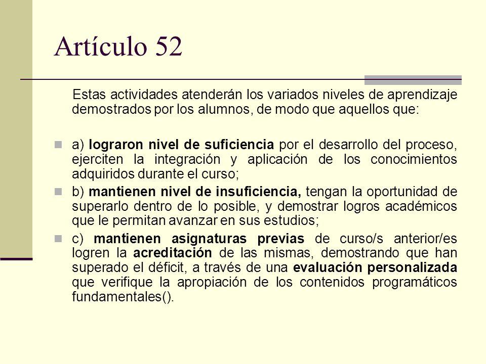 Artículo 52 Estas actividades atenderán los variados niveles de aprendizaje demostrados por los alumnos, de modo que aquellos que: a) lograron nivel de suficiencia por el desarrollo del proceso, ejerciten la integración y aplicación de los conocimientos adquiridos durante el curso; b) mantienen nivel de insuficiencia, tengan la oportunidad de superarlo dentro de lo posible, y demostrar logros académicos que le permitan avanzar en sus estudios; c) mantienen asignaturas previas de curso/s anterior/es logren la acreditación de las mismas, demostrando que han superado el déficit, a través de una evaluación personalizada que verifique la apropiación de los contenidos programáticos fundamentales().