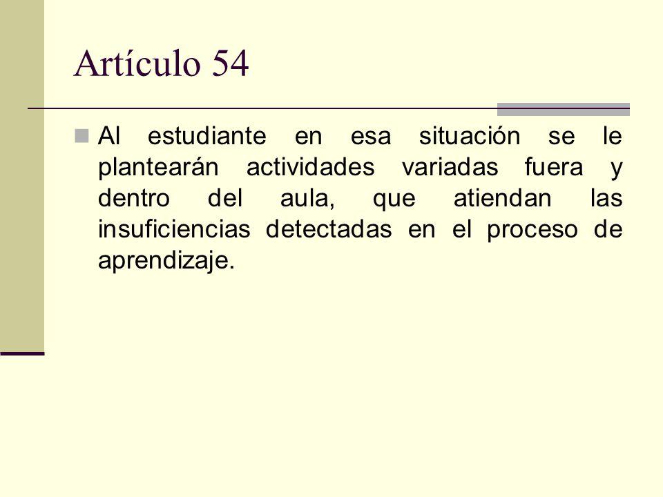 Artículo 54 Al estudiante en esa situación se le plantearán actividades variadas fuera y dentro del aula, que atiendan las insuficiencias detectadas en el proceso de aprendizaje.