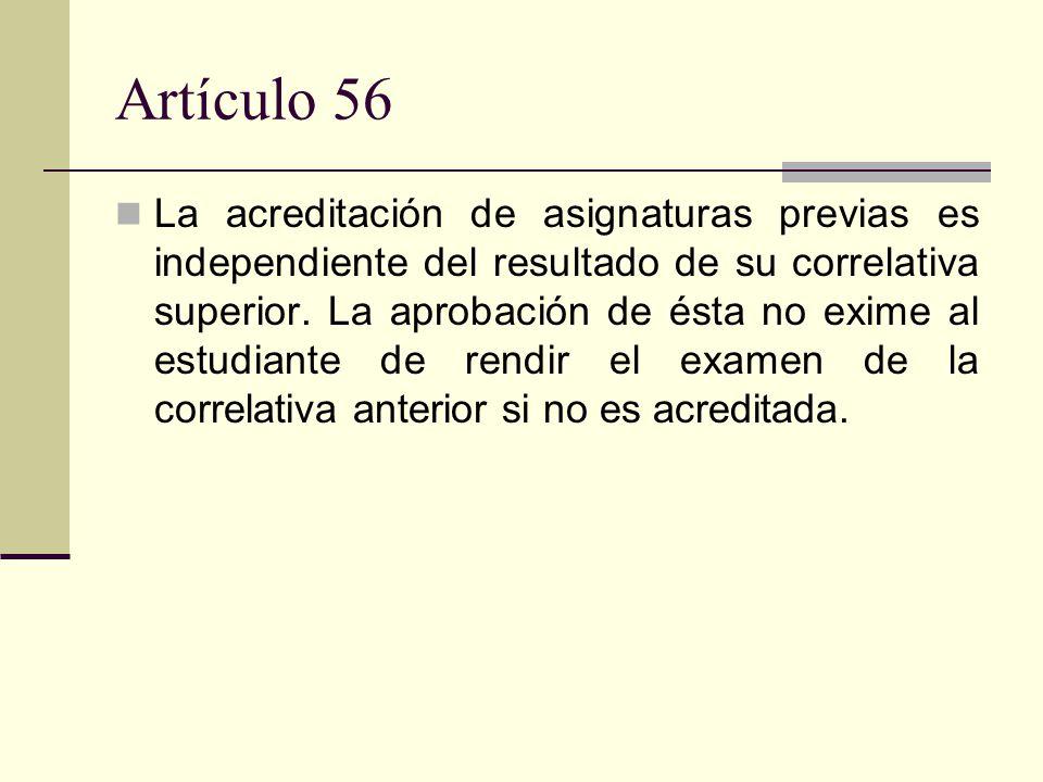 Artículo 56 La acreditación de asignaturas previas es independiente del resultado de su correlativa superior.