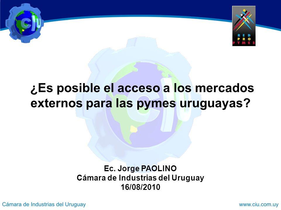 ¿Es posible el acceso a los mercados externos para las pymes uruguayas? Ec. Jorge PAOLINO Cámara de Industrias del Uruguay 16/08/2010