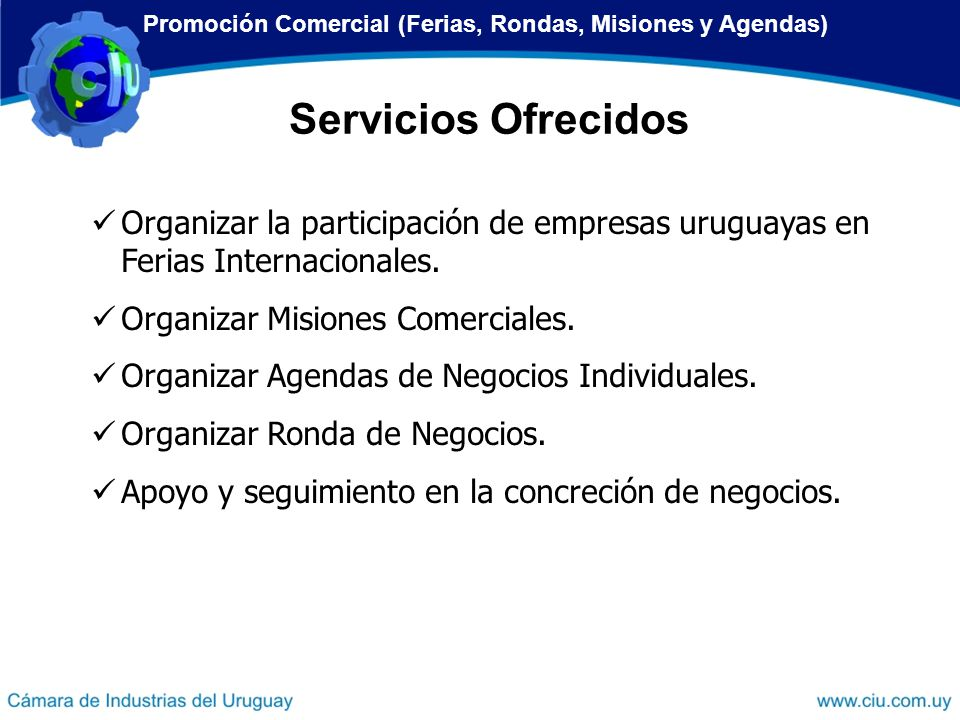 Organizar la participación de empresas uruguayas en Ferias Internacionales. Organizar Misiones Comerciales. Organizar Agendas de Negocios Individuales