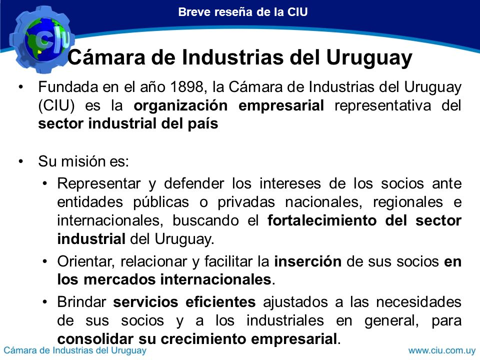 Cámara de Industrias del Uruguay Fundada en el año 1898, la Cámara de Industrias del Uruguay (CIU) es la organización empresarial representativa del s