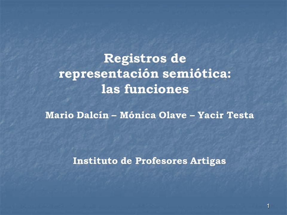 1 Registros de representación semiótica: las funciones Mario Dalcín – Mónica Olave – Yacir Testa Instituto de Profesores Artigas