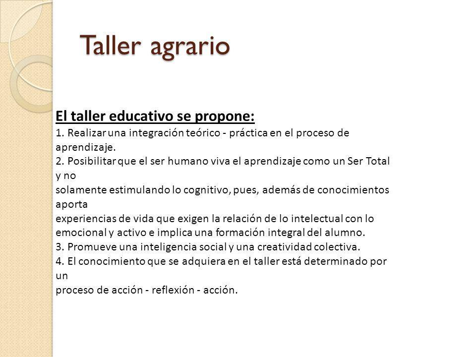 Taller agrario El taller educativo se propone: 1. Realizar una integración teórico - práctica en el proceso de aprendizaje. 2. Posibilitar que el ser