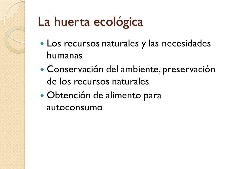 La huerta ecológica Los recursos naturales y las necesidades humanas Conservación del ambiente, preservación de los recursos naturales Obtención de al