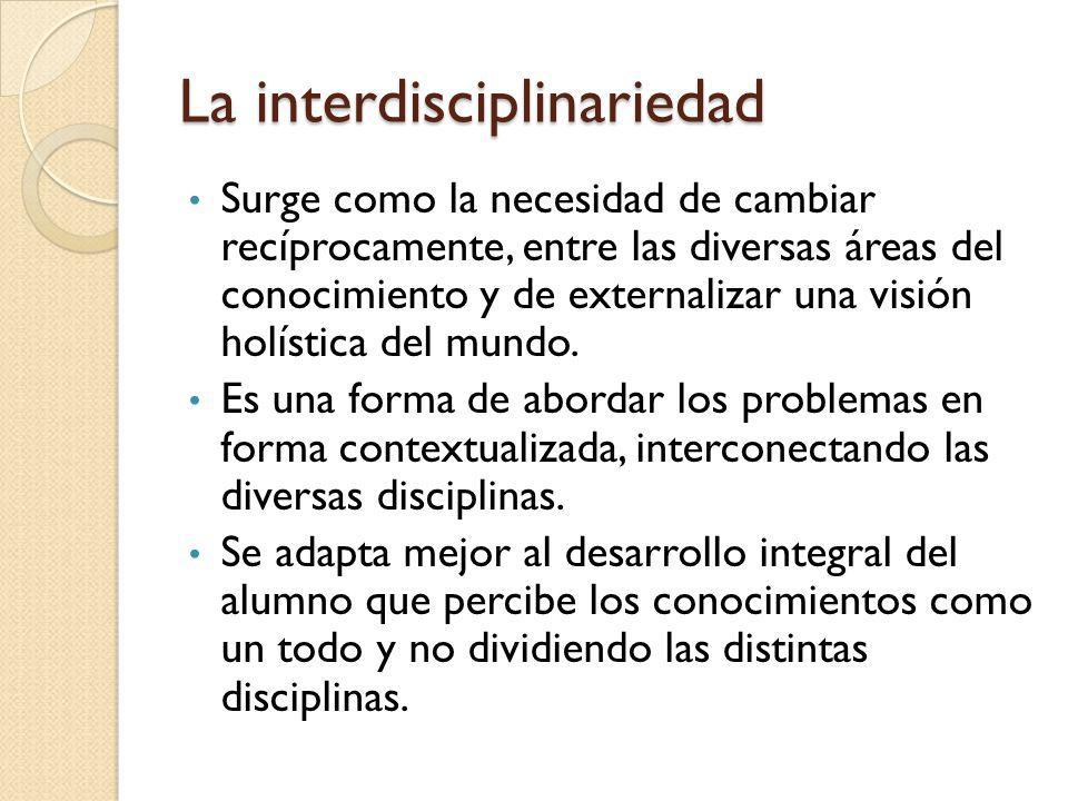 La interdisciplinariedad Surge como la necesidad de cambiar recíprocamente, entre las diversas áreas del conocimiento y de externalizar una visión hol