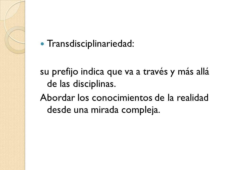 Transdisciplinariedad: su prefijo indica que va a través y más allá de las disciplinas. Abordar los conocimientos de la realidad desde una mirada comp