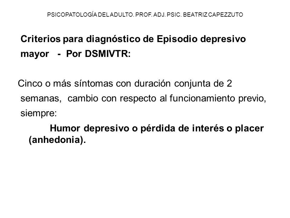 PSICOPATOLOGÍA DEL ADULTO. PROF. ADJ. PSIC. BEATRIZ CAPEZZUTO Criterios para diagnóstico de Episodio depresivo mayor - Por DSMIVTR: Cinco o más síntom
