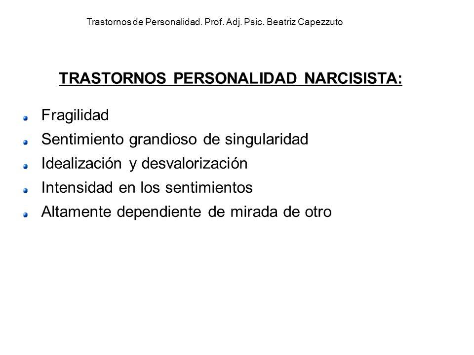 Trastornos de Personalidad. Prof. Adj. Psic. Beatriz Capezzuto Fragilidad Sentimiento grandioso de singularidad Idealización y desvalorización Intensi