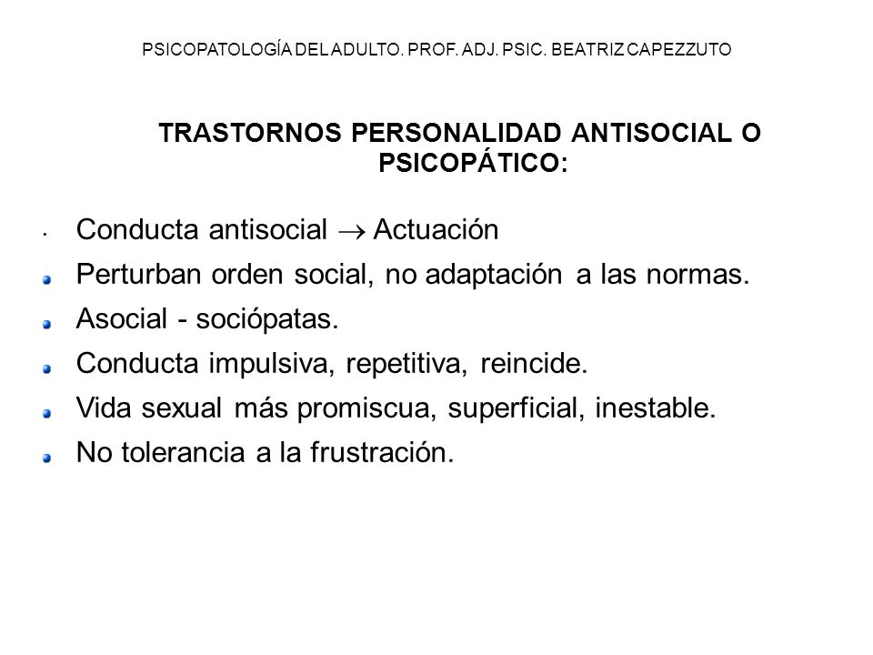 PSICOPATOLOGÍA DEL ADULTO. PROF. ADJ. PSIC. BEATRIZ CAPEZZUTO Conducta antisocial Actuación Perturban orden social, no adaptación a las normas. Asocia