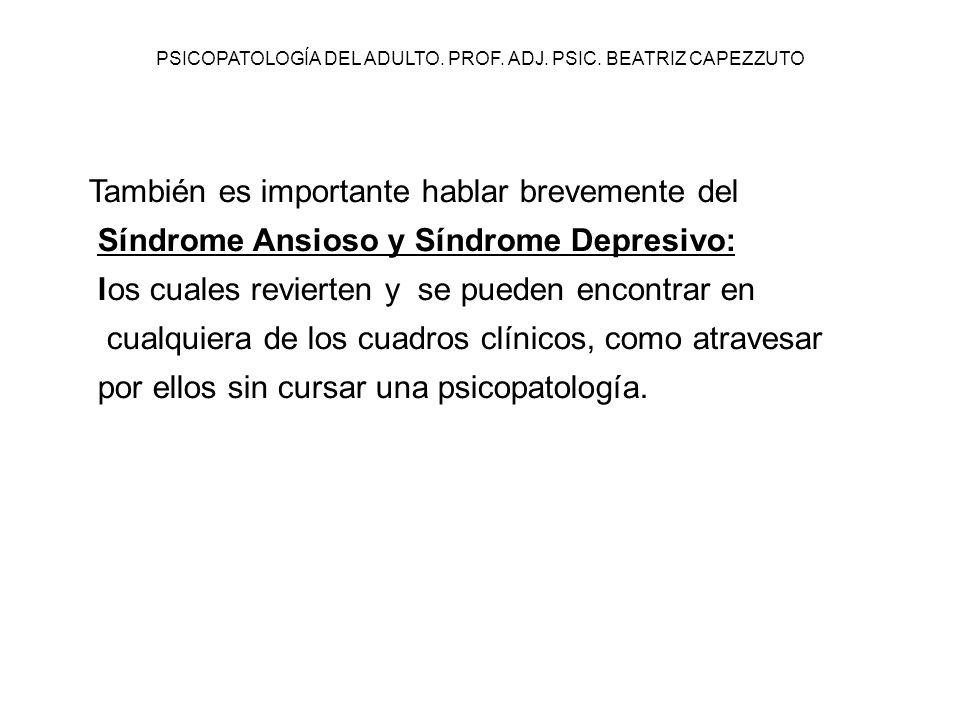 PSICOPATOLOGÍA DEL ADULTO. PROF. ADJ. PSIC. BEATRIZ CAPEZZUTO También es importante hablar brevemente del Síndrome Ansioso y Síndrome Depresivo: los c