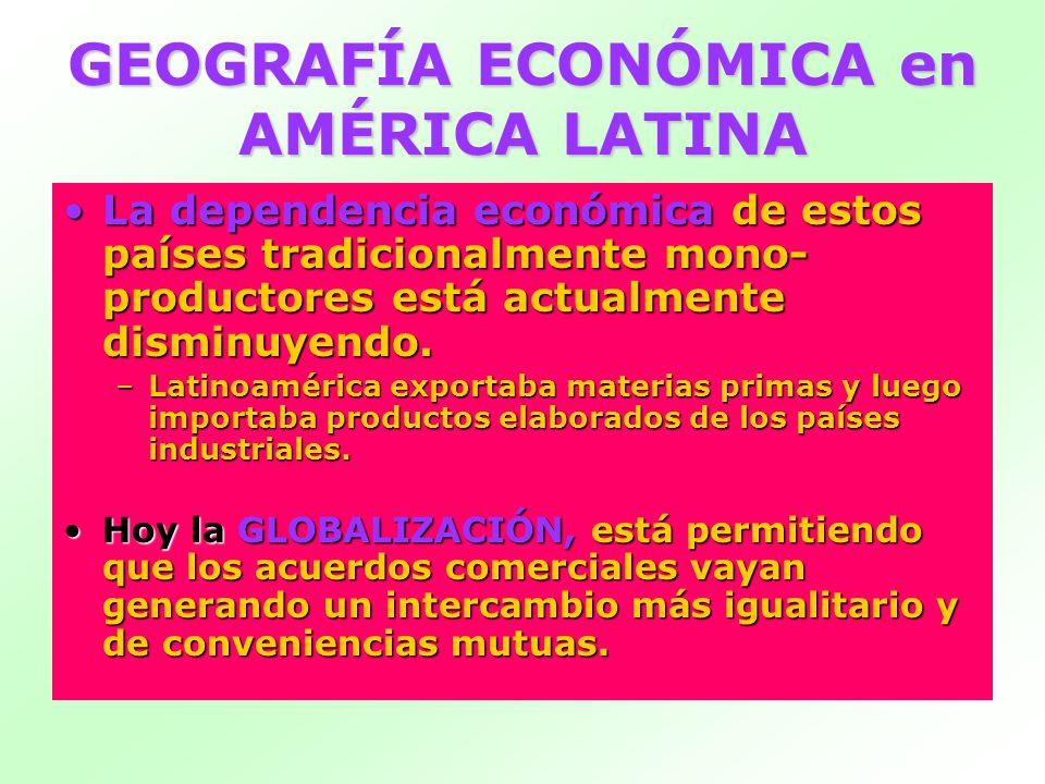 GEOGRAFÍA ECONÓMICA en AMÉRICA LATINA La dependencia económicade estos países tradicionalmente mono- productores está actualmente disminuyendo.La dependencia económica de estos países tradicionalmente mono- productores está actualmente disminuyendo.