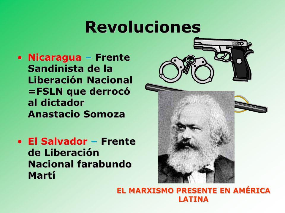 Revoluciones Nicaragua – Frente Sandinista de la Liberación Nacional =FSLN que derrocó al dictador Anastacio SomozaNicaragua – Frente Sandinista de la Liberación Nacional =FSLN que derrocó al dictador Anastacio Somoza El Salvador – Frente de Liberación Nacional farabundo MartíEl Salvador – Frente de Liberación Nacional farabundo Martí EL MARXISMO PRESENTE EN AMÉRICA LATINA