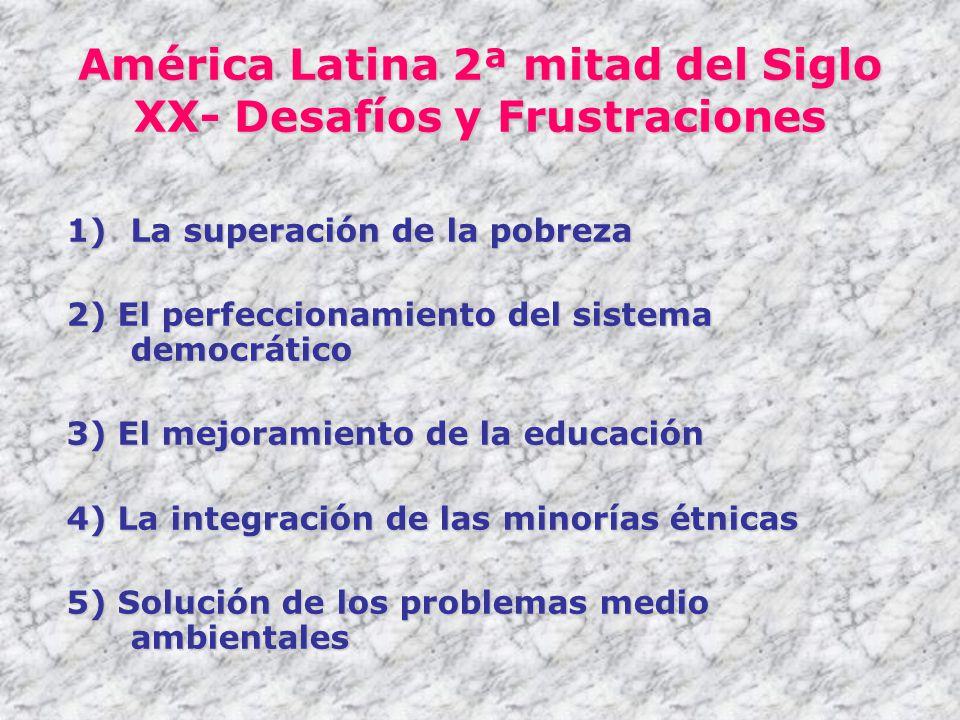 América Latina 2ª mitad del Siglo XX- Desafíos y Frustraciones 1)La superación de la pobreza 2) El perfeccionamiento del sistema democrático 3) El mej