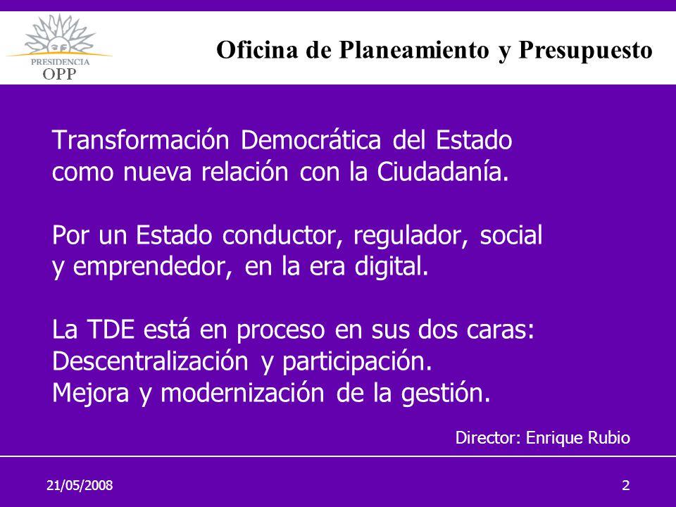 21/05/20082 Transformación Democrática del Estado como nueva relación con la Ciudadanía. Por un Estado conductor, regulador, social y emprendedor, en