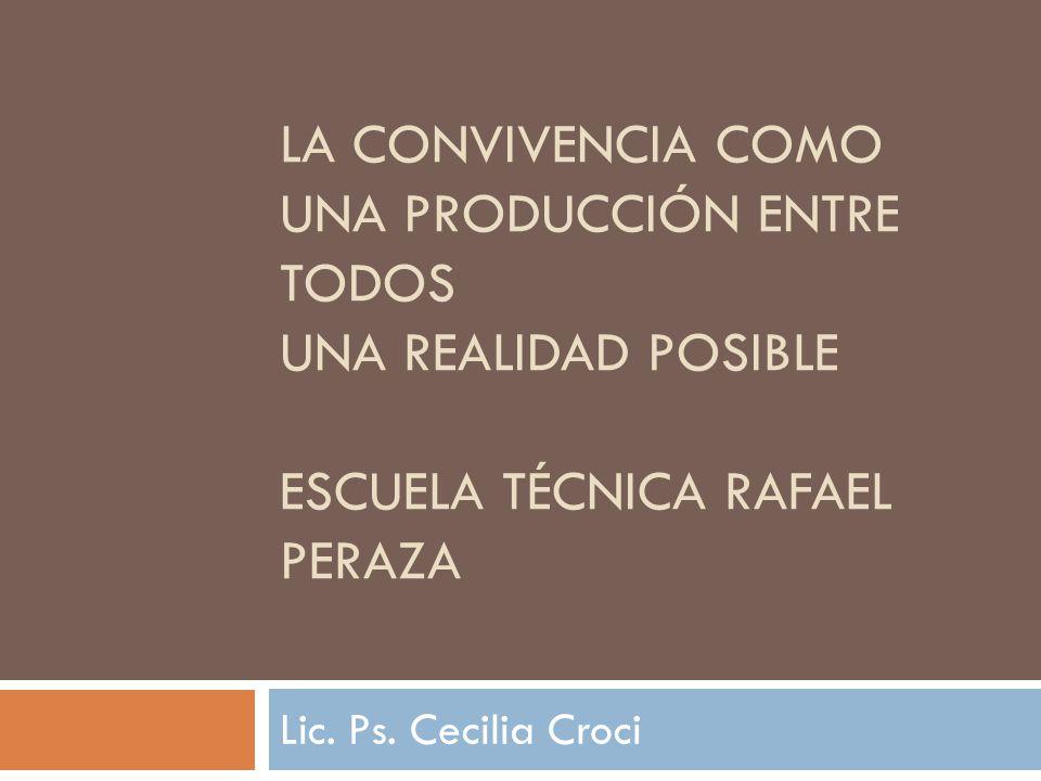 LA CONVIVENCIA COMO UNA PRODUCCIÓN ENTRE TODOS UNA REALIDAD POSIBLE ESCUELA TÉCNICA RAFAEL PERAZA Lic.