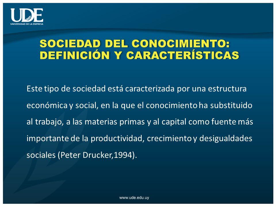 SOCIEDAD DEL CONOCIMIENTO: DEFINICIÓN Y CARACTERÍSTICAS Este tipo de sociedad está caracterizada por una estructura económica y social, en la que el conocimiento ha substituido al trabajo, a las materias primas y al capital como fuente más importante de la productividad, crecimiento y desigualdades sociales (Peter Drucker,1994).
