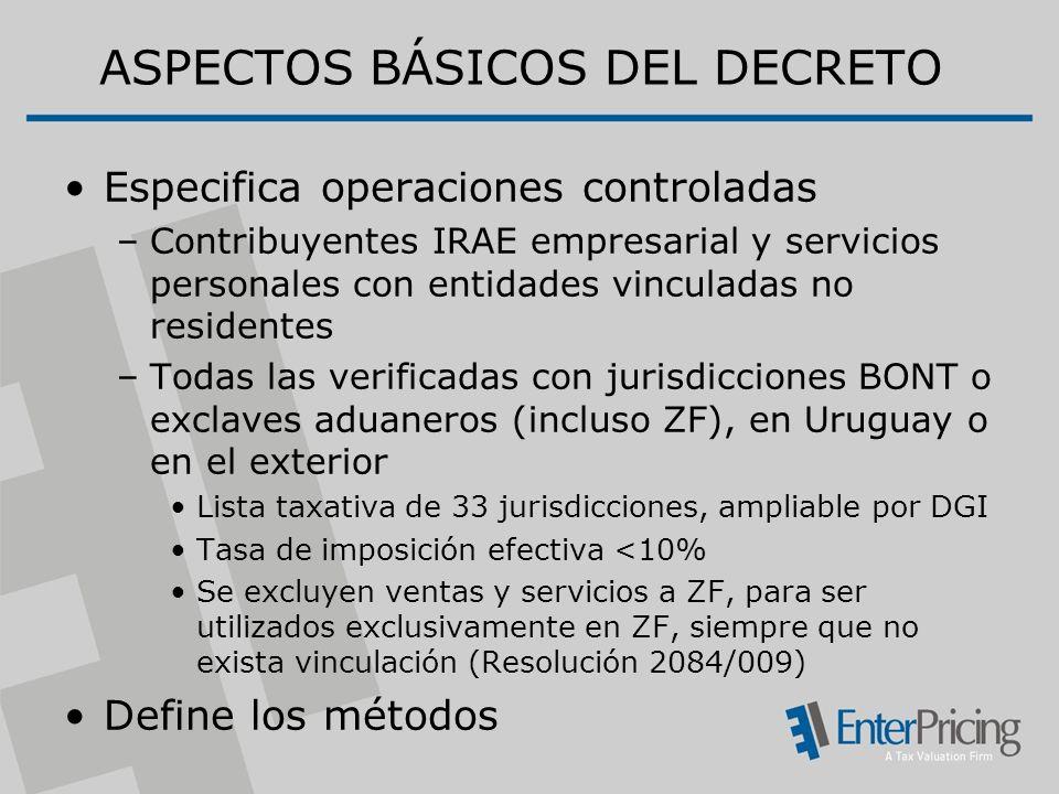ASPECTOS BÁSICOS DEL DECRETO Especifica operaciones controladas –Contribuyentes IRAE empresarial y servicios personales con entidades vinculadas no residentes –Todas las verificadas con jurisdicciones BONT o exclaves aduaneros (incluso ZF), en Uruguay o en el exterior Lista taxativa de 33 jurisdicciones, ampliable por DGI Tasa de imposición efectiva <10% Se excluyen ventas y servicios a ZF, para ser utilizados exclusivamente en ZF, siempre que no exista vinculación (Resolución 2084/009) Define los métodos