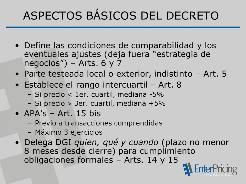 ASPECTOS BÁSICOS DEL DECRETO Define las condiciones de comparabilidad y los eventuales ajustes (deja fuera estrategia de negocios) – Arts.
