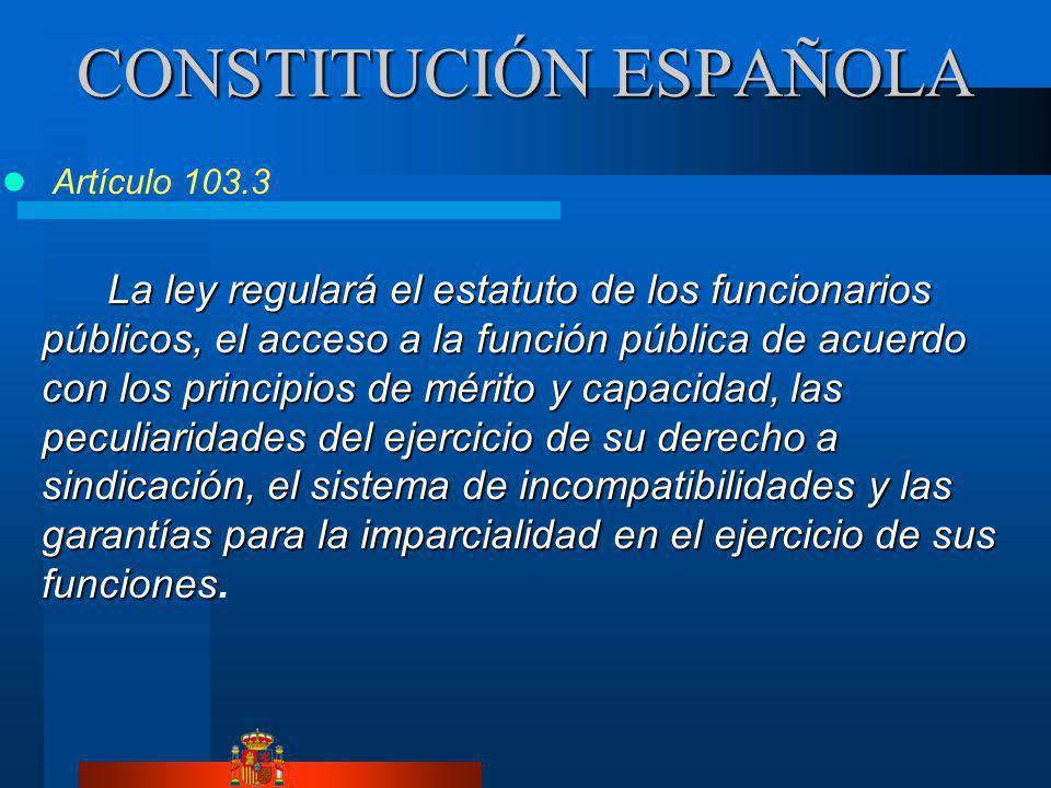 CONSTITUCIÓN ESPAÑOLA Artículo 103.3 La ley regulará el estatuto de los funcionarios públicos, el acceso a la función pública de acuerdo con los principios de mérito y capacidad, las peculiaridades del ejercicio de su derecho a sindicación, el sistema de incompatibilidades y las garantías para la imparcialidad en el ejercicio de sus funciones La ley regulará el estatuto de los funcionarios públicos, el acceso a la función pública de acuerdo con los principios de mérito y capacidad, las peculiaridades del ejercicio de su derecho a sindicación, el sistema de incompatibilidades y las garantías para la imparcialidad en el ejercicio de sus funciones.
