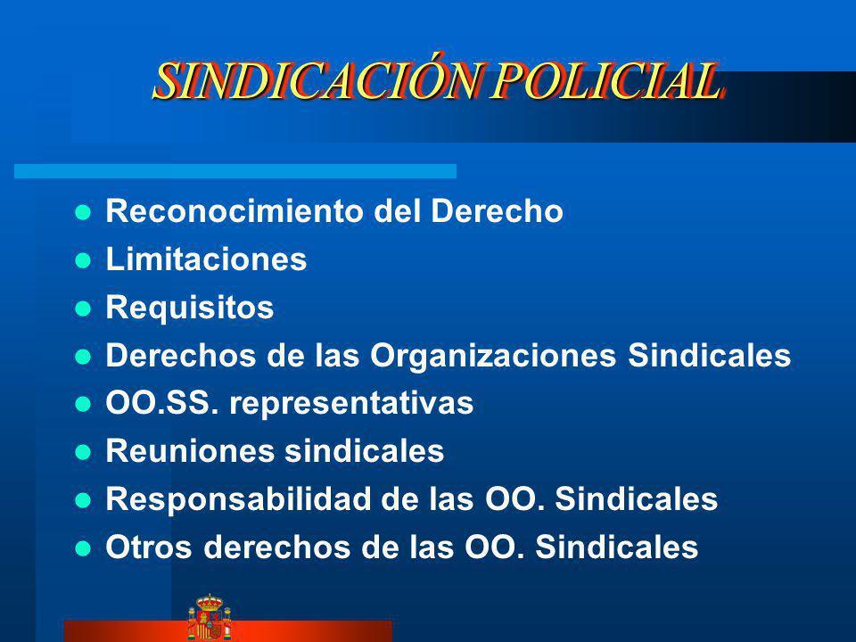 SINDICACIÓN POLICIAL Reconocimiento del Derecho Limitaciones Requisitos Derechos de las Organizaciones Sindicales OO.SS. representativas Reuniones sin