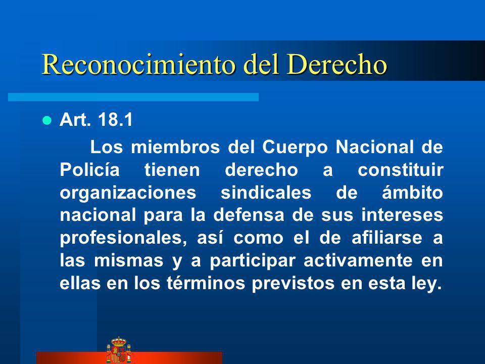 Reconocimiento del Derecho Art. 18.1 Los miembros del Cuerpo Nacional de Policía tienen derecho a constituir organizaciones sindicales de ámbito nacio