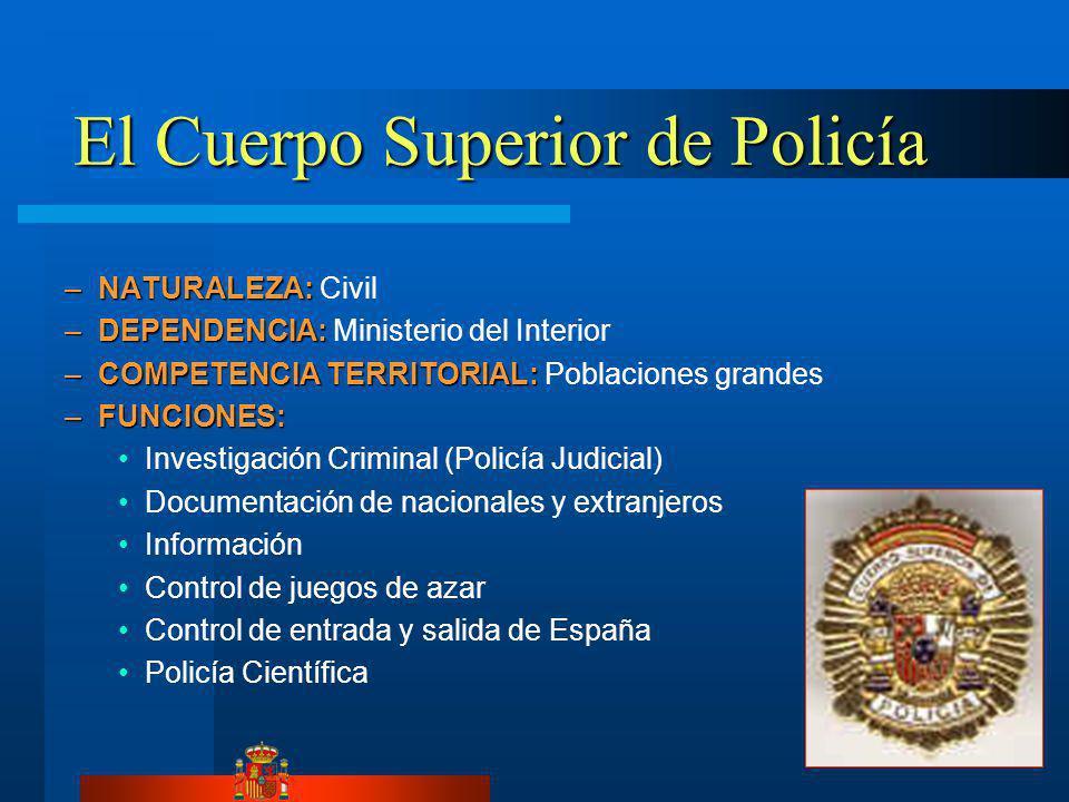 El Cuerpo Superior de Policía –NATURALEZA: –NATURALEZA: Civil –DEPENDENCIA: –DEPENDENCIA: Ministerio del Interior –COMPETENCIA TERRITORIAL: –COMPETENCIA TERRITORIAL: Poblaciones grandes –FUNCIONES: Investigación Criminal (Policía Judicial) Documentación de nacionales y extranjeros Información Control de juegos de azar Control de entrada y salida de España Policía Científica