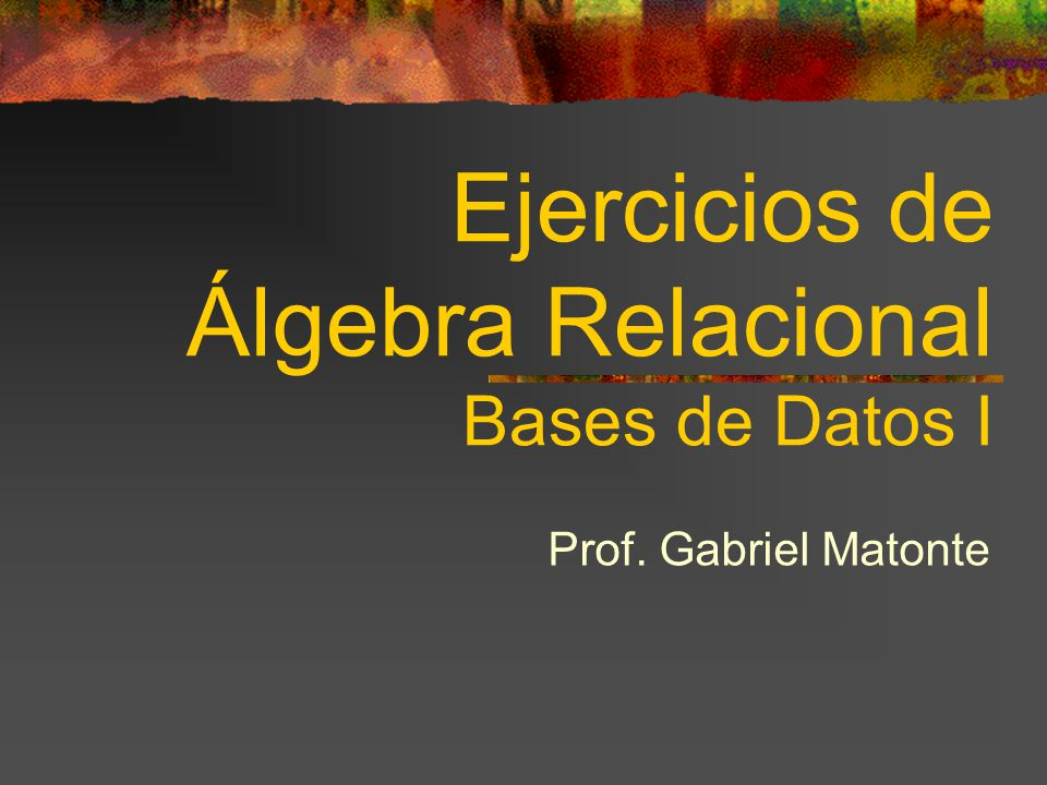Ejercicios de Álgebra Relacional Bases de Datos I Prof. Gabriel Matonte