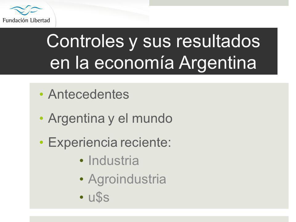 Controles y sus resultados en la economía Argentina Antecedentes Argentina y el mundo Experiencia reciente: Industria Agroindustria u$s