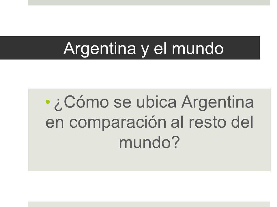 Argentina y el mundo ¿Cómo se ubica Argentina en comparación al resto del mundo
