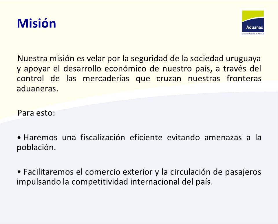 Misión Nuestra misión es velar por la seguridad de la sociedad uruguaya y apoyar el desarrollo económico de nuestro país, a través del control de las mercaderías que cruzan nuestras fronteras aduaneras.