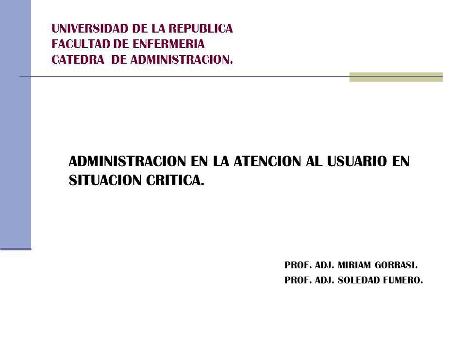 UNIVERSIDAD DE LA REPUBLICA FACULTAD DE ENFERMERIA CATEDRA DE ADMINISTRACION. ADMINISTRACION EN LA ATENCION AL USUARIO EN SITUACION CRITICA. PROF. ADJ