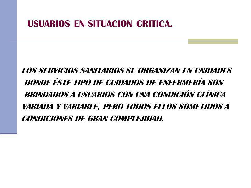 USUARIOS EN SITUACION CRITICA. LOS SERVICIOS SANITARIOS SE ORGANIZAN EN UNIDADES DONDE ÉSTE TIPO DE CUIDADOS DE ENFERMERÍA SON BRINDADOS A USUARIOS CO