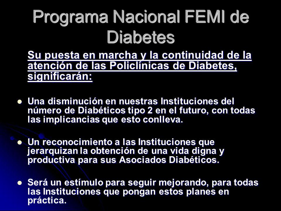 Programa Nacional FEMI de Diabetes Su puesta en marcha y la continuidad de la atención de las Policlínicas de Diabetes, significarán: Una disminución en nuestras Instituciones del número de Diabéticos tipo 2 en el futuro, con todas las implicancias que esto conlleva.