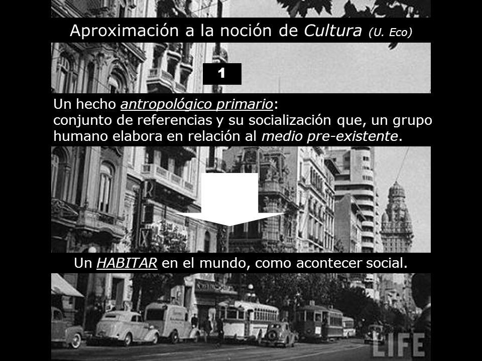 Aproximación a la noción de Cultura (U. Eco) Un hecho antropológico primario: conjunto de referencias y su socialización que, un grupo humano elabora