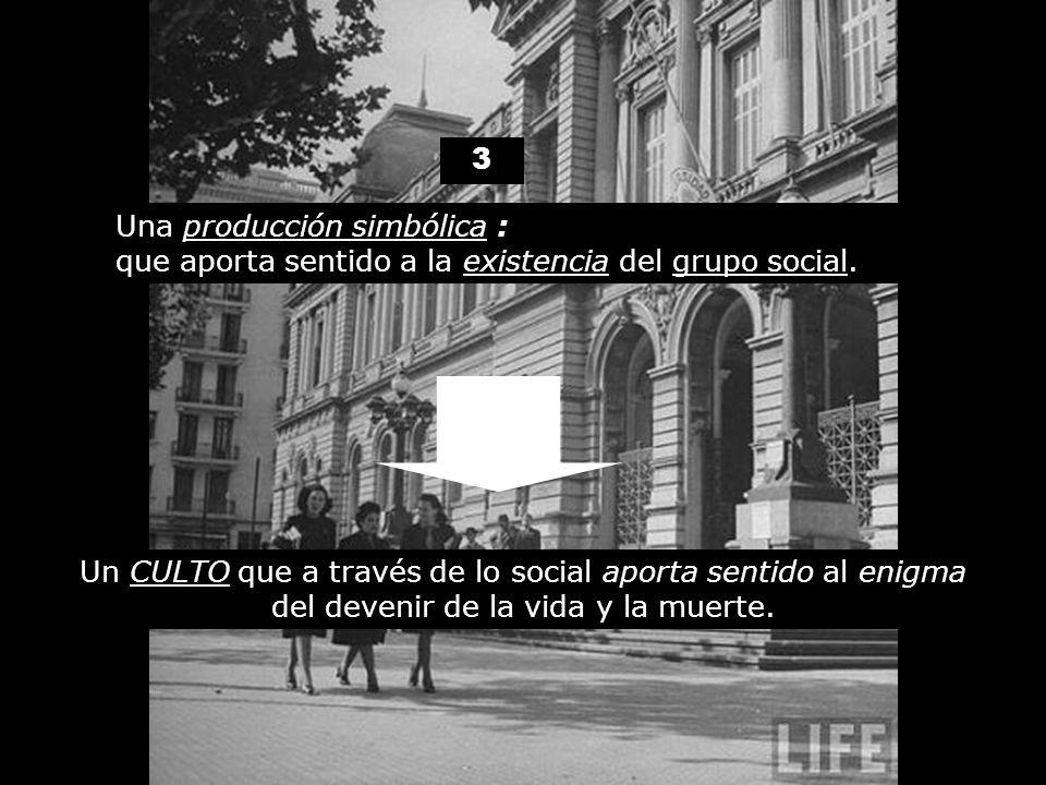 3 Una producción simbólica : que aporta sentido a la existencia del grupo social. Un CULTO que a través de lo social aporta sentido al enigma del deve