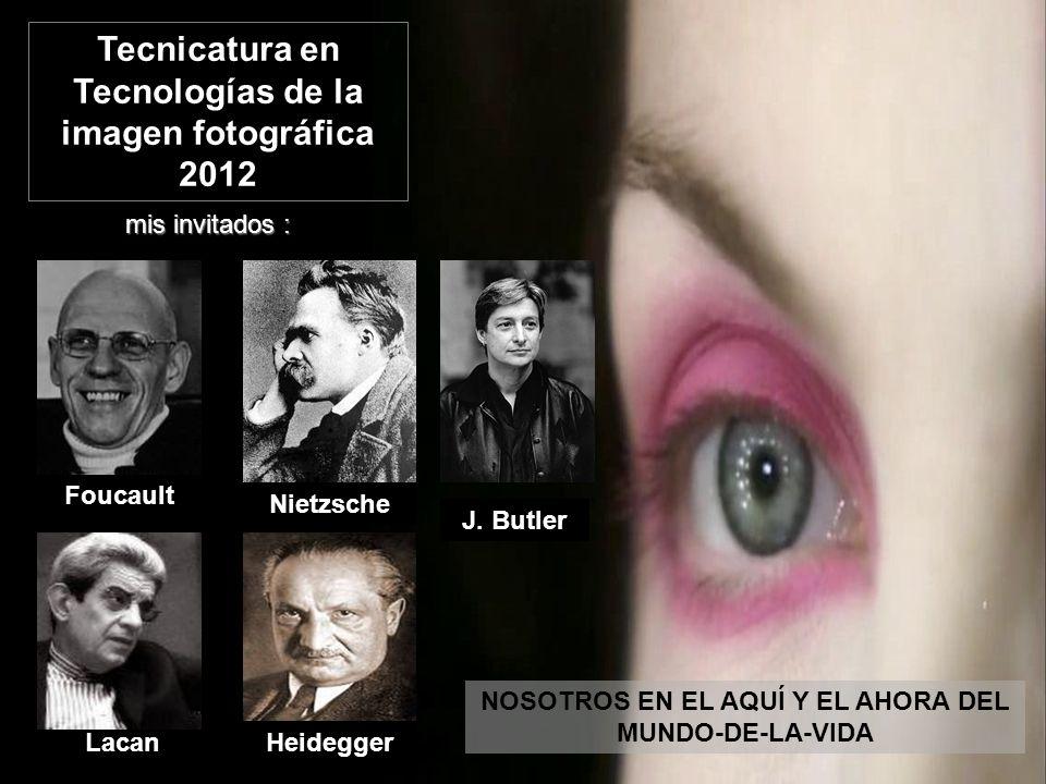 Nietzsche HeideggerLacan Foucault mis invitados : NOSOTROS EN EL AQUÍ Y EL AHORA DEL MUNDO-DE-LA-VIDA Tecnicatura en Tecnologías de la imagen fotográf